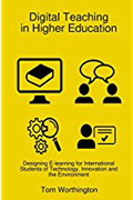 Digital Teaching in Higher Education Designing E-Learning for International Students of Technology, Innovation and the Environment-Tom Worthington