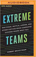 Extreme Teams Why Pixar, Netflix, Airbnb, and Other Cutting-Edge Companies Succeed Where Most Fail AudioBook CD-Robert Bruce Shaw, James Foster (Read by)
